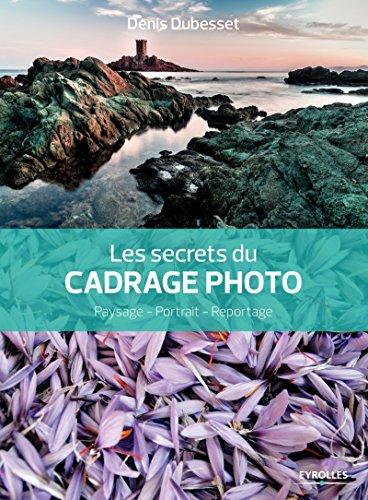 Les secrets du cadrage photo: Paysage - Portrait - Reportage