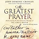 The Greatest Prayer: Rediscovering the Revolutionary Message Audiobook by John Dominic Crossan Narrated by Walter Dixon