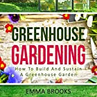 Greenhouse Gardening: How to Build and Sustain a Greenhouse Garden Hörbuch von Emma Brooks Gesprochen von: Maren Swenson Waxenberg