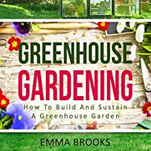 Greenhouse Gardening: How to Build and Sustain a Greenhouse Garden | Livre audio Auteur(s) : Emma Brooks Narrateur(s) : Maren Swenson Waxenberg