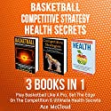 Basketball, Competitive Strategy, and Health Secrets: 3 Books in 1 Audiobook by Ace McCloud Narrated by Joshua Mackey