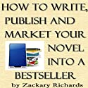 How to Write, Publish and Market Your Novel into a Best Seller (       UNABRIDGED) by Zackary Richards Narrated by Zackary Richards