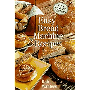 Easy Bread Machine Recipes: For 1, 1/2 & 2 Lb. Machines