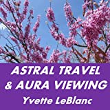 Astral Travel & Aura Viewing: Many Effective & Easy Astral Projection Techniques -- Astral Projection Made Doable, (Book 1 of 3, Astral Travel Series)