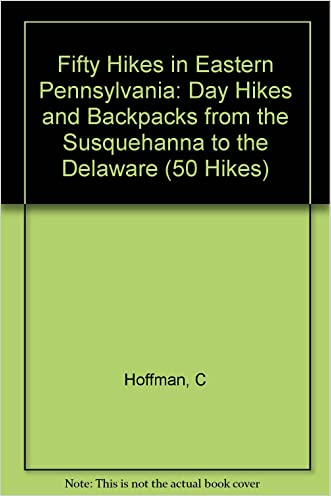 Fifty Hikes in Eastern Pennsylvania: Day Hikes and Backpacks from the Susquehanna to the Delaware (50 Hikes)