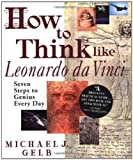How to Think Like Leonardo Da Vinci: Seven Steps to Everyday Genius (0385323816) by Gelb, Michael