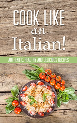 Cook Like An Italian! Authentic, Healthy And Delicious Recipes Cookbook by Martha Stone