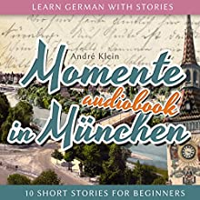 Learn German with Stories (Momente in München. 10 Short Stories for Beginners) Audiobook by André Klein Narrated by André Klein