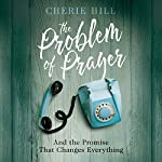 The Problem of Prayer: And the Promise That Changes Everything | Cherie Hill