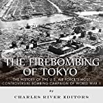 The Firebombing of Tokyo: The History of the U.S. Air Force's Most Controversial Bombing Campaign of World War II |  Charles River Editors