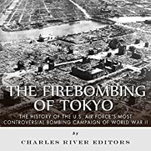 The Firebombing of Tokyo: The History of the U.S. Air Force's Most Controversial Bombing Campaign of World War II Audiobook by  Charles River Editors Narrated by Colin Fluxman