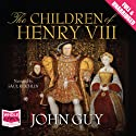 The Children of Henry VIII (       UNABRIDGED) by John Guy Narrated by Saul Reichlin