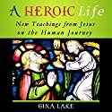 A Heroic Life: New Teachings from Jesus on the Human Journey (       UNABRIDGED) by Gina Lake Narrated by Fred Kennedy