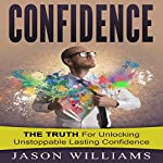 Confidence: The Truth for Unlocking Unstoppable Lasting Confidence | Jason Williams