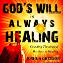 God's Will is Always Healing: Crushing Theological Barriers to Healing (       UNABRIDGED) by Joshua Greeson Narrated by Joshua Greeson