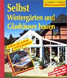 Selbst Wintergrten und Glashuser bauen: Schritt fr Schritt richtig gemacht. Mit Profi-, Sicherheits- und kotips