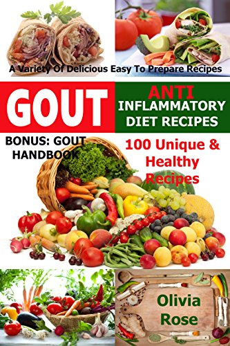 Gout & Anti Inflammatory Diet Recipes - 100 Unique & Healthy Recipes  A Variety Of Delicious Easy To Prepare Recipes Bonus: Gout Handbook (Anti Inflammation) by Olivia Rose