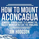 How to Mount Aconcagua: A Mostly Serious Guide to Climbing the Tallest Mountain Outside the Himalayas Audiobook by Jim Hodgson Narrated by Jim Hodgson