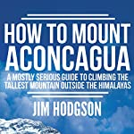 How to Mount Aconcagua: A Mostly Serious Guide to Climbing the Tallest Mountain Outside the Himalayas | Jim Hodgson