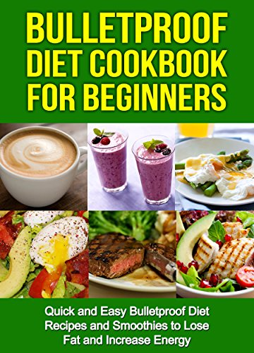 bulletproof-diet-cookbook-for-beginners-quick-and-easy-recipes-and-smoothies-to-lose-fat-and-increas