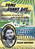 Some Sunny Day: Reminiscences of a Young Wife in the Second World War Eileen Whiteing