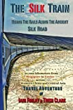 The Silk Train: Riding The Rails Along The Ancient Silk Road