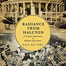 Radiance from Halcyon: A Utopian Experiment in Religion and Science (       UNABRIDGED) by Paul Eli Ivey Narrated by Kenneth Lee