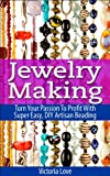 Jewelry Making: Turn Your Passion To Profit With Super Easy, DIY Artisan Beading (jewelry, jewellery maker, how to make jewelry, beading, jewellery designing ... jewelry making for beginners Book 1)