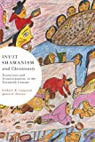 Inuit Shamanism and Christianity: Transitions and Transformations in the Twentieth Century