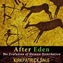 After Eden: The Evolution of Human Domination (       UNABRIDGED) by Kirkpatrick Sale Narrated by Gary Regal