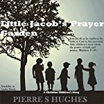 Little Jacob's Prayer Garden: The Power of Faith and Prayer | Pierre S. Hughes