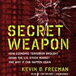 Secret Weapon: How Economic Terrorism Brought Down the U.S. Stock Market and Why It Can Happen Again   Kevin Freeman