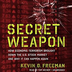 Secret Weapon: How Economic Terrorism Brought Down the U.S. Stock Market and Why It Can Happen Again | [Kevin Freeman]