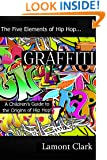 Graffiti: A Children's Guide to the Origins of Hip Hop (The Five Elements of Hip Hop Book 4)