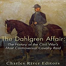 The Dahlgren Affair: The History of the Civil War's Most Controversial Cavalry Raid Audiobook by  Charles River Editors Narrated by Scott Clem