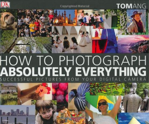 How to Photograph Absolutely Everything: Tom Ang: 9780756626440: Amazon.com: Books