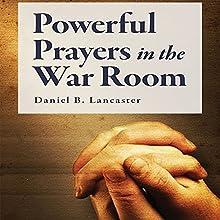 Powerful Prayers in the War Room: Learning to Pray Like a Powerful Prayer Warrior | Livre audio Auteur(s) : Daniel B. Lancaster Narrateur(s) : Daniel B. Lancaster