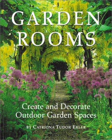 Garden Rooms : Creating and Decorate Outdoor Garden Spaces, CATRIONA TUDOR ERLEE, CATRIONA T. ERLER
