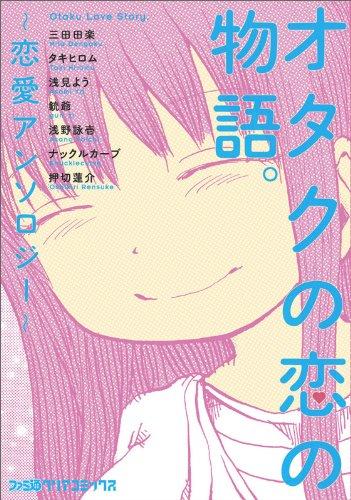オタクの恋の物語。 ~恋愛アンソロジー~ (ファミ通クリアコミックス)