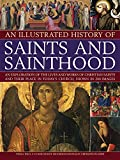 img - for An Illustrated History of Saints and Sainthood: An exploration of the lives and works of Christian saints and their place in today's church, shown in 200 images book / textbook / text book