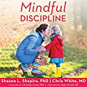 Mindful Discipline: A Loving Approach to Setting Limits and Raising an Emotionally Intelligent Child Audiobook by Shauna L. Shapiro PhD, Chris White MD Narrated by Joell A. Jacob