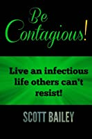 Be Contagious!: Live an infectious life others can't resist!
