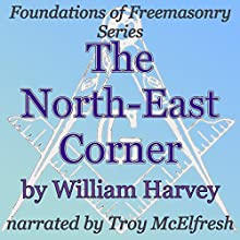 The North-East Corner: Foundations of Freemasonry Series (       UNABRIDGED) by William Harvey Narrated by Troy McElfresh