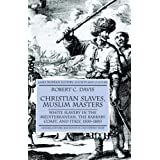 Christian Slaves, Muslim Masters: White Slavery in the Mediterranean, the Barbary Coast and Italy, 1500-1800 (Early Modern History: Society and Culture)by Robert C. Jr. Davis
