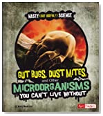 Gut Bugs, Dust Mites, and Other Microorganisms You Can't Live Without (Nasty (but Useful!) Science)