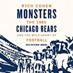 Monsters: The 1985 Chicago Bears and the Wild Heart of Football | Rich Cohen