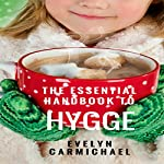 The Essential Handbook to Hygge: The Danish Guide to Happiness That Is Introducing the World to Peace, Calm, and Happiness | Evelyn Carmichael