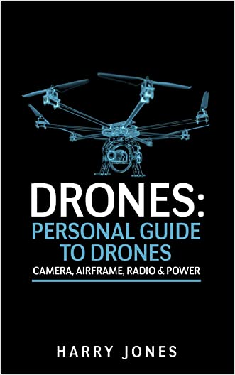 Drones: Personal Guide to Drones - Camera, Airframe, Radio & Power