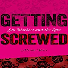 Getting Screwed: Sex Workers and the Law | Livre audio Auteur(s) : Alison Bass Narrateur(s) : Stephanie Murphy