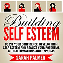 Building Self Esteem: Boost Your Confidence, Develop High Self Esteem and Realize Your Potential with Affirmations and Hypnosis Speech by Sarah Palmer Narrated by  InnerPeace Productions